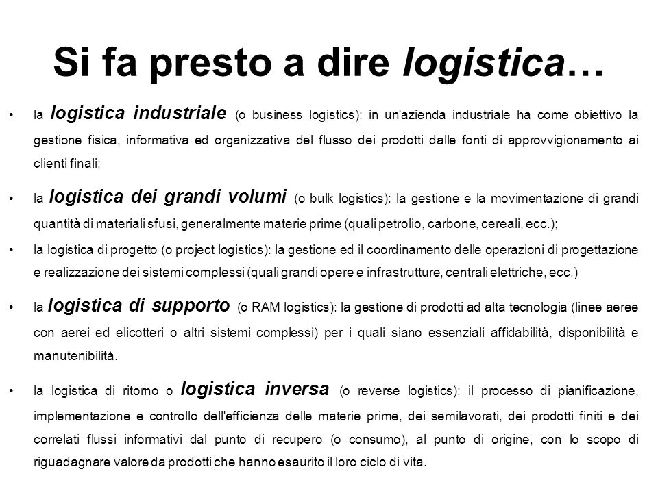 La logistica oggi Le attività logistiche assorbono ingenti risorse finanziarie, materiali e umane e hanno un notevole impatto sulla competitività delle aziende Nei paesi industrializzati 10-15% del PIL (in italia 12% - Confetra, 2003) I costi logistici, rispetto al costo del bene, incidono: 15-10% nel settore alimentare 10-12% nel settore farmaceutico in genere nel settore industriale dei beni a basso valore quanto i costi di manodopera Esempio.