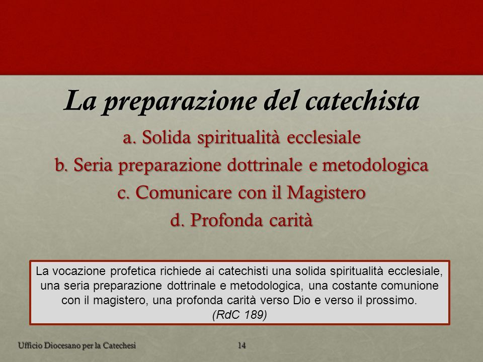 La preparazione del catechista La vocazione profetica richiede ai catechisti una solida spiritualità ecclesiale, una seria preparazione dottrinale e m