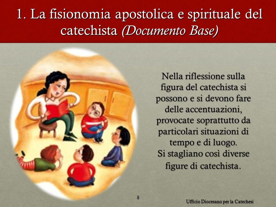 1. La fisionomia apostolica e spirituale del catechista (Documento Base) 8 Ufficio Diocesano per la Catechesi Nella riflessione sulla figura del catec