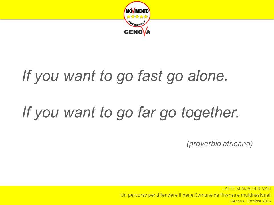 LATTE SENZA DERIVATI Un percorso per difendere il bene Comune da finanza e multinazionali Genova, Ottobre 2012 If you want to go fast go alone. If you
