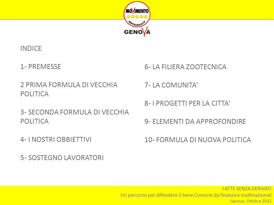 LATTE SENZA DERIVATI Un percorso per difendere il bene Comune da finanza e multinazionali Genova, Ottobre 2012 INDICE 1- PREMESSE 2 PRIMA FORMULA DI VECCHIA POLITICA 3- SECONDA FORMULA DI VECCHIA POLITICA 4- I NOSTRI OBBIETTIVI 5- SOSTEGNO LAVORATORI 6- LA FILIERA ZOOTECNICA 7- LA COMUNITA 8- I PROGETTI PER LA CITTA 9- ELEMENTI DA APPROFONDIRE 10- FORMULA DI NUOVA POLITICA