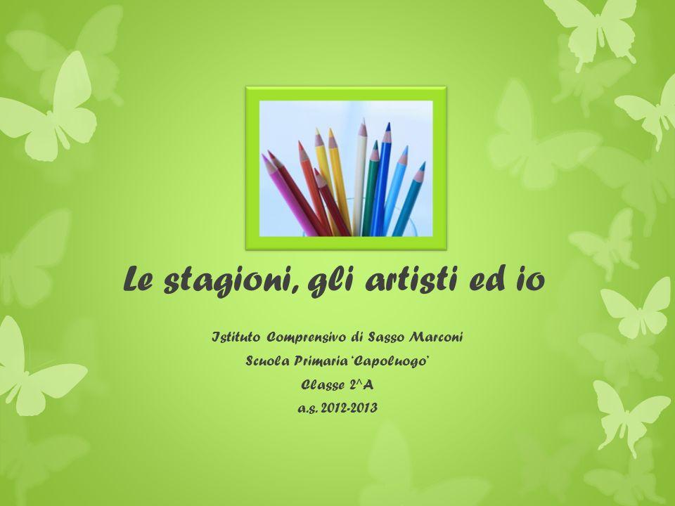 Le stagioni, gli artisti ed io Istituto Comprensivo di Sasso Marconi Scuola Primaria Capoluogo Classe 2^A a.s.