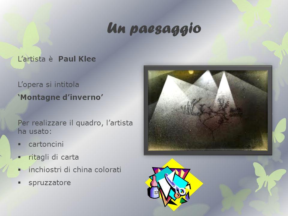 Un paesaggio Lartista è Paul Klee Lopera si intitola Montagne dinverno Per realizzare il quadro, lartista ha usato: cartoncini ritagli di carta inchiostri di china colorati spruzzatore