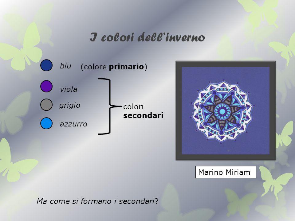 I colori dellinverno blu grigio azzurro Marino Miriam (colore primario) colori secondari Ma come si formano i secondari? viola