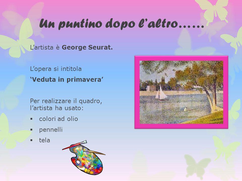 Un puntino dopo laltro…… Lartista è George Seurat. Lopera si intitola Veduta in primavera Per realizzare il quadro, lartista ha usato: colori ad olio