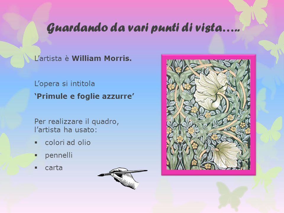 Guardando da vari punti di vista….. Lartista è William Morris. Lopera si intitola Primule e foglie azzurre Per realizzare il quadro, lartista ha usato