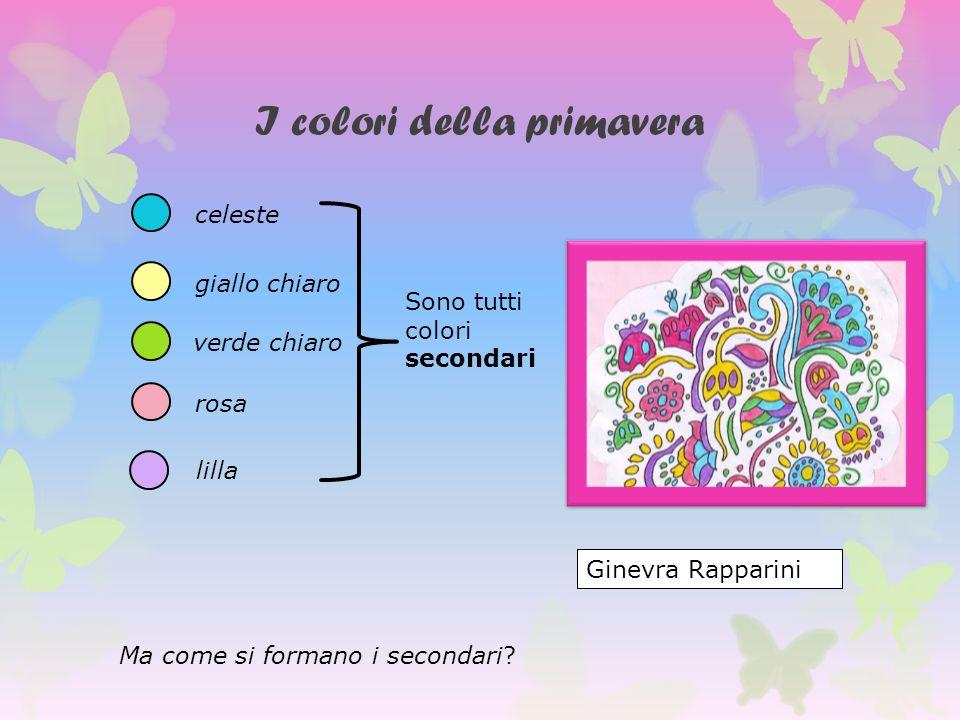 I colori della primavera celeste giallo chiaro verde chiaro rosa lilla Ginevra Rapparini Sono tutti colori secondari Ma come si formano i secondari?