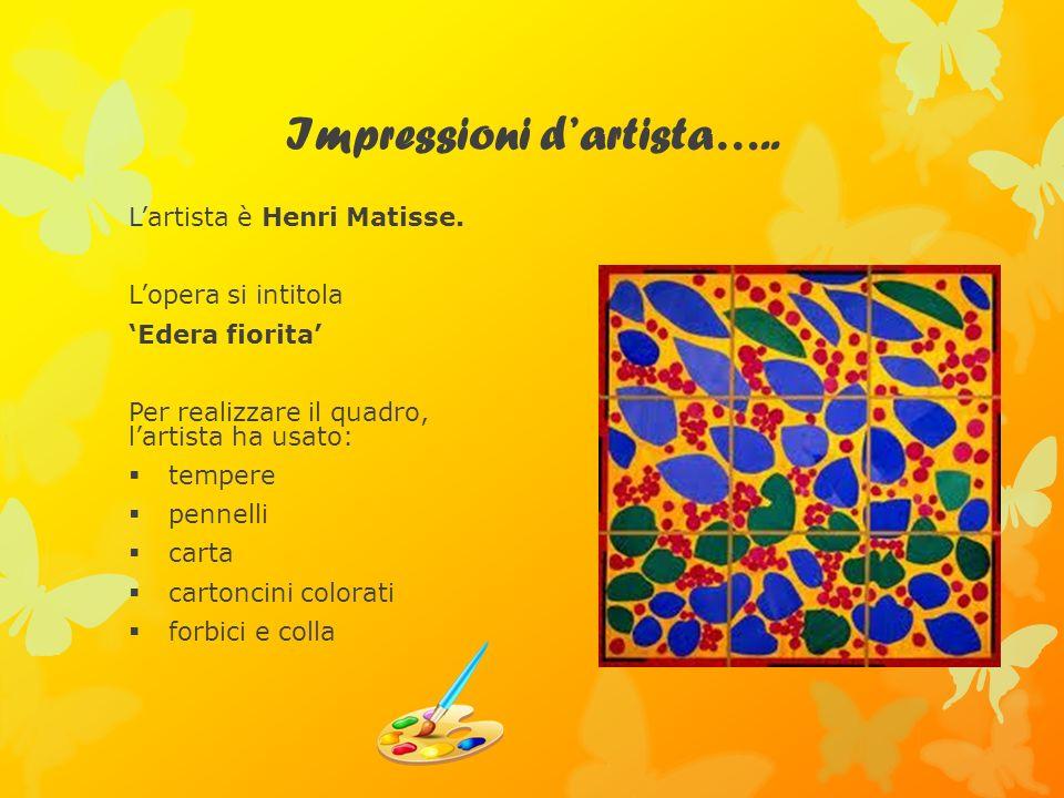 Impressioni dartista….. Lartista è Henri Matisse. Lopera si intitola Edera fiorita Per realizzare il quadro, lartista ha usato: tempere pennelli carta