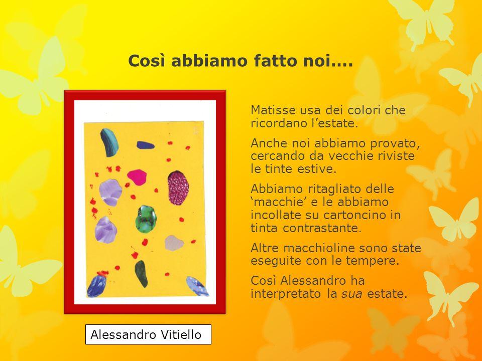 Così abbiamo fatto noi…. Matisse usa dei colori che ricordano lestate. Anche noi abbiamo provato, cercando da vecchie riviste le tinte estive. Abbiamo