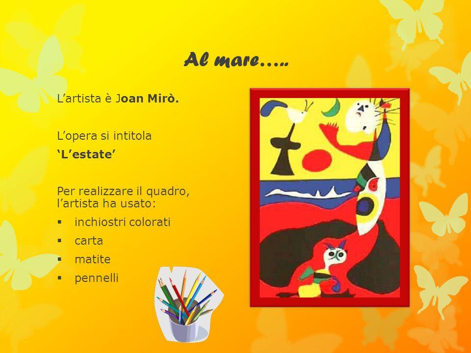 Al mare….. Lartista è Joan Mirò. Lopera si intitola Lestate Per realizzare il quadro, lartista ha usato: inchiostri colorati carta matite pennelli