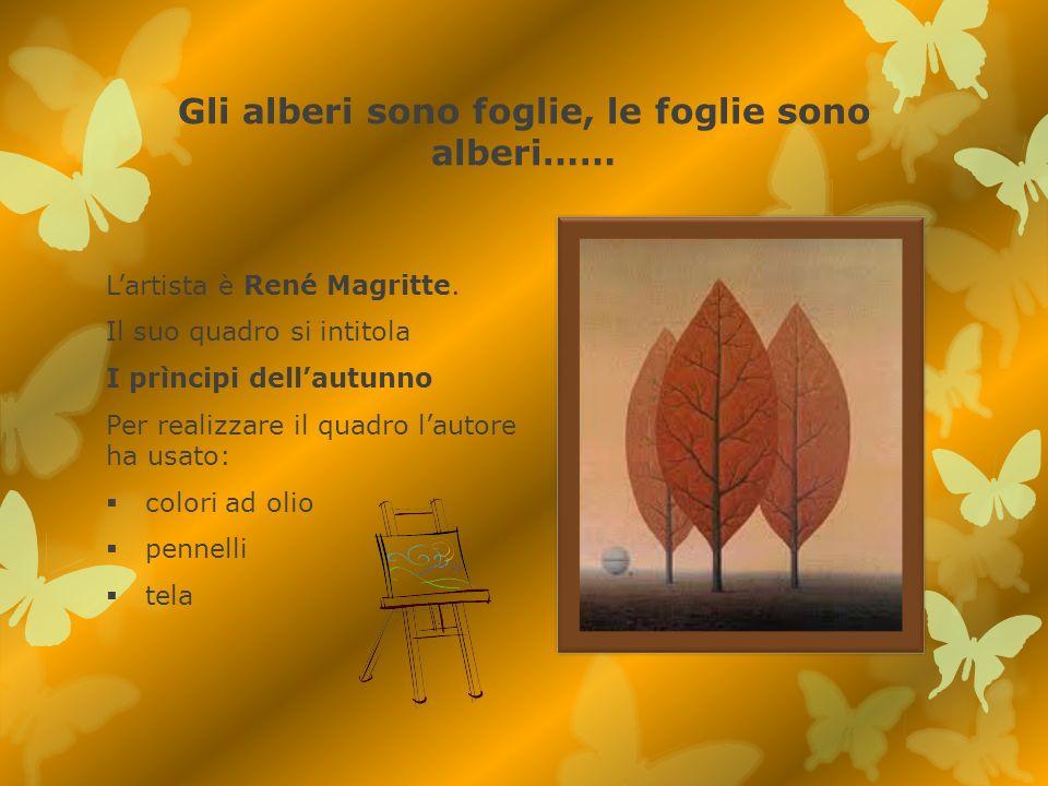 Gli alberi sono foglie, le foglie sono alberi…… Lartista è René Magritte. Il suo quadro si intitola I prìncipi dellautunno Per realizzare il quadro la