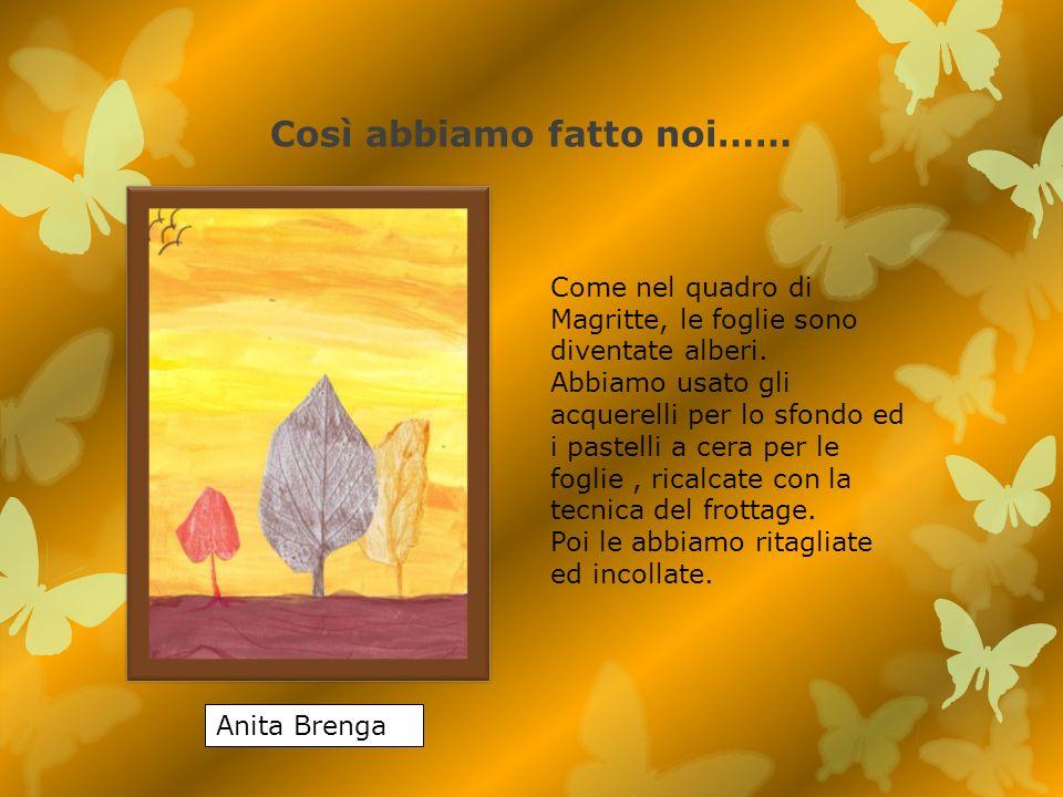 Così abbiamo fatto noi…… Anita Brenga Come nel quadro di Magritte, le foglie sono diventate alberi. Abbiamo usato gli acquerelli per lo sfondo ed i pa