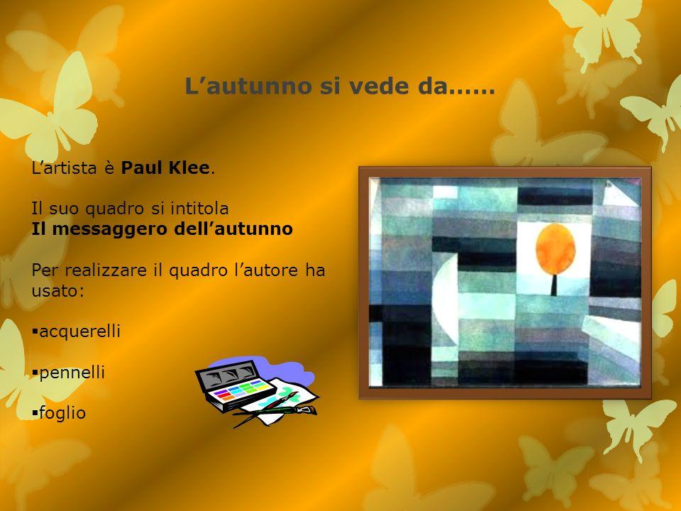 Lautunno si vede da…… Lartista è Paul Klee. Il suo quadro si intitola Il messaggero dellautunno Per realizzare il quadro lautore ha usato: acquerelli