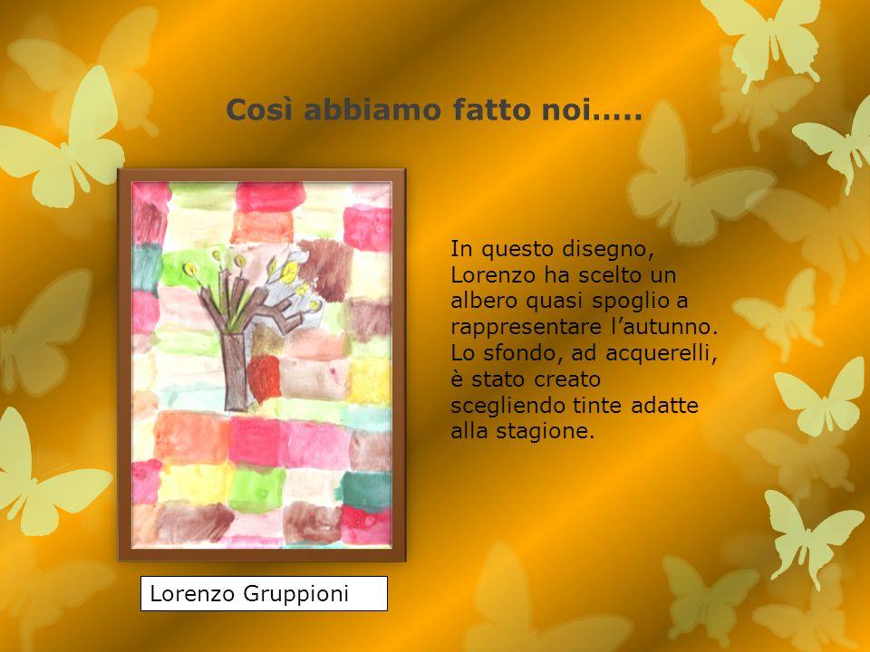 Così abbiamo fatto noi….. Lorenzo Gruppioni In questo disegno, Lorenzo ha scelto un albero quasi spoglio a rappresentare lautunno. Lo sfondo, ad acque