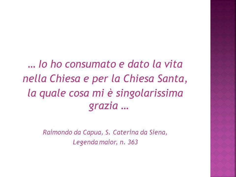 … Io ho consumato e dato la vita nella Chiesa e per la Chiesa Santa, la quale cosa mi è singolarissima grazia … Raimondo da Capua, S. Caterina da Sien
