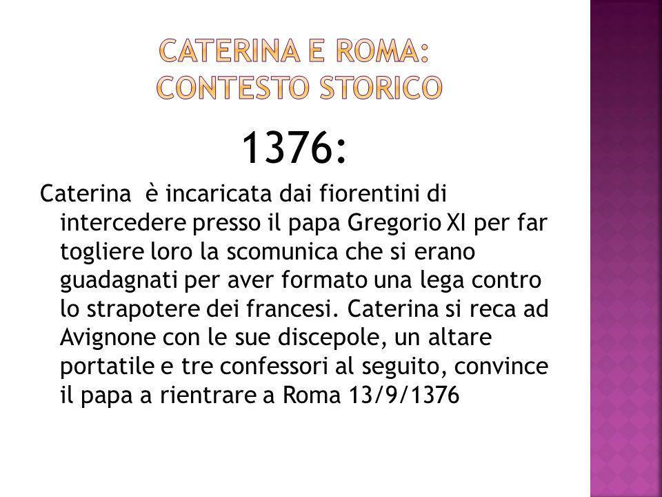 1376: Caterina è incaricata dai fiorentini di intercedere presso il papa Gregorio XI per far togliere loro la scomunica che si erano guadagnati per aver formato una lega contro lo strapotere dei francesi.