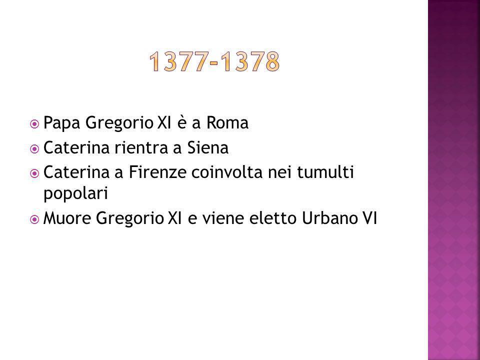 Papa Gregorio XI è a Roma Caterina rientra a Siena Caterina a Firenze coinvolta nei tumulti popolari Muore Gregorio XI e viene eletto Urbano VI