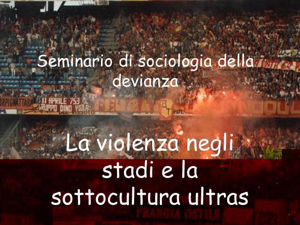 Seminario di sociologia della devianza La violenza negli stadi e la sottocultura ultras