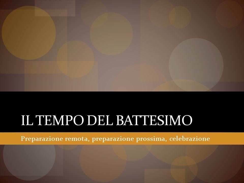 IL TEMPO DEL BATTESIMO Preparazione remota, preparazione prossima, celebrazione