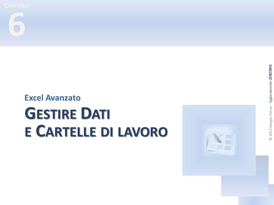 C APITOLO 6 © 2012 Giorgio Porcu – Aggiornamennto 22/02/2012 G ESTIRE D ATI E C ARTELLE DI LAVORO Excel Avanzato