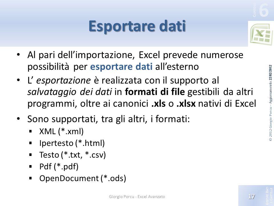 G ESTIRE D ATI E C ARTELLE 6 C APITOLO © 2012 Giorgio Porcu – Aggiornamennto 22/02/2012 Esportare dati Al pari dellimportazione, Excel prevede numerose possibilità per esportare dati allesterno L esportazione è realizzata con il supporto al salvataggio dei dati in formati di file gestibili da altri programmi, oltre ai canonici.xls o.xlsx nativi di Excel Sono supportati, tra gli altri, i formati: XML (*.xml) Ipertesto (*.html) Testo (*.txt, *.csv) Pdf (*.pdf) OpenDocument (*.ods) 17 Giorgio Porcu - Excel Avanzato
