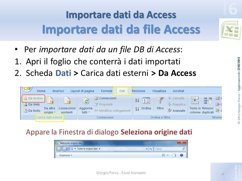 G ESTIRE D ATI E C ARTELLE 6 C APITOLO © 2012 Giorgio Porcu – Aggiornamennto 22/02/2012 Importare dati da Access Importare dati da file Access Per importare dati da un file DB di Access: 1.Apri il foglio che conterrà i dati importati 2.Scheda Dati > Carica dati esterni > Da Access Appare la Finestra di dialogo Seleziona origine dati 9 Giorgio Porcu - Excel Avanzato
