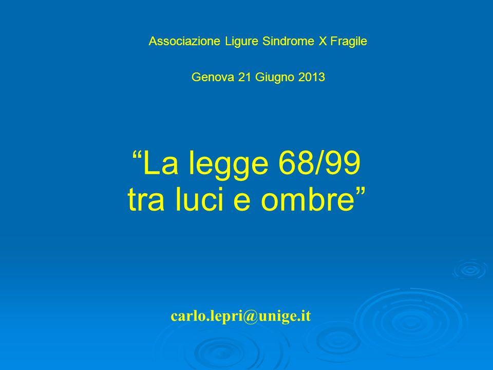 carlo.lepri@unige.it La legge 68/99 tra luci e ombre Associazione Ligure Sindrome X Fragile Genova 21 Giugno 2013