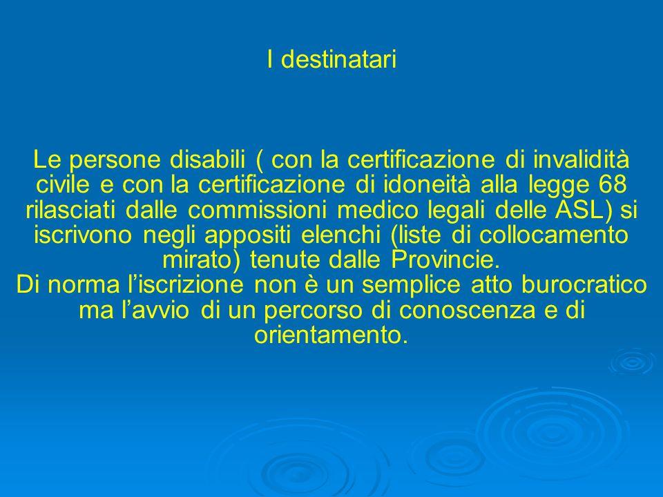 I destinatari Le persone disabili ( con la certificazione di invalidità civile e con la certificazione di idoneità alla legge 68 rilasciati dalle comm