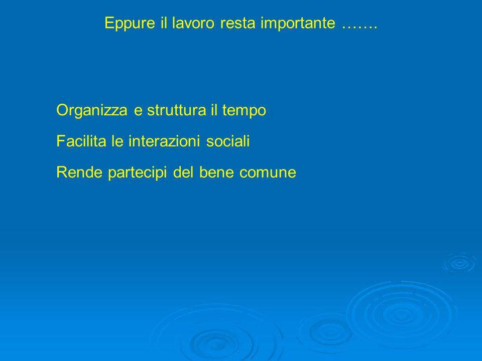 Eppure il lavoro resta importante ……. Organizza e struttura il tempo Facilita le interazioni sociali Rende partecipi del bene comune