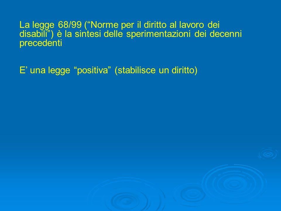 La legge 68/99 (Norme per il diritto al lavoro dei disabili) è la sintesi delle sperimentazioni dei decenni precedenti E una legge positiva (stabilisc