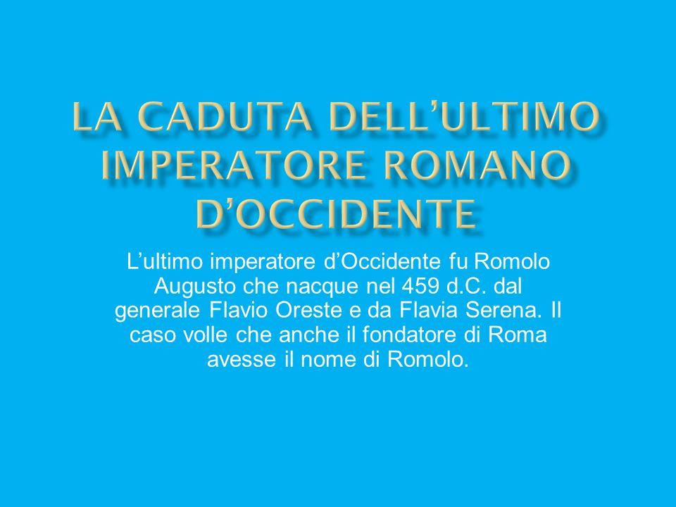 Lultimo imperatore dOccidente fu Romolo Augusto che nacque nel 459 d.C. dal generale Flavio Oreste e da Flavia Serena. Il caso volle che anche il fond
