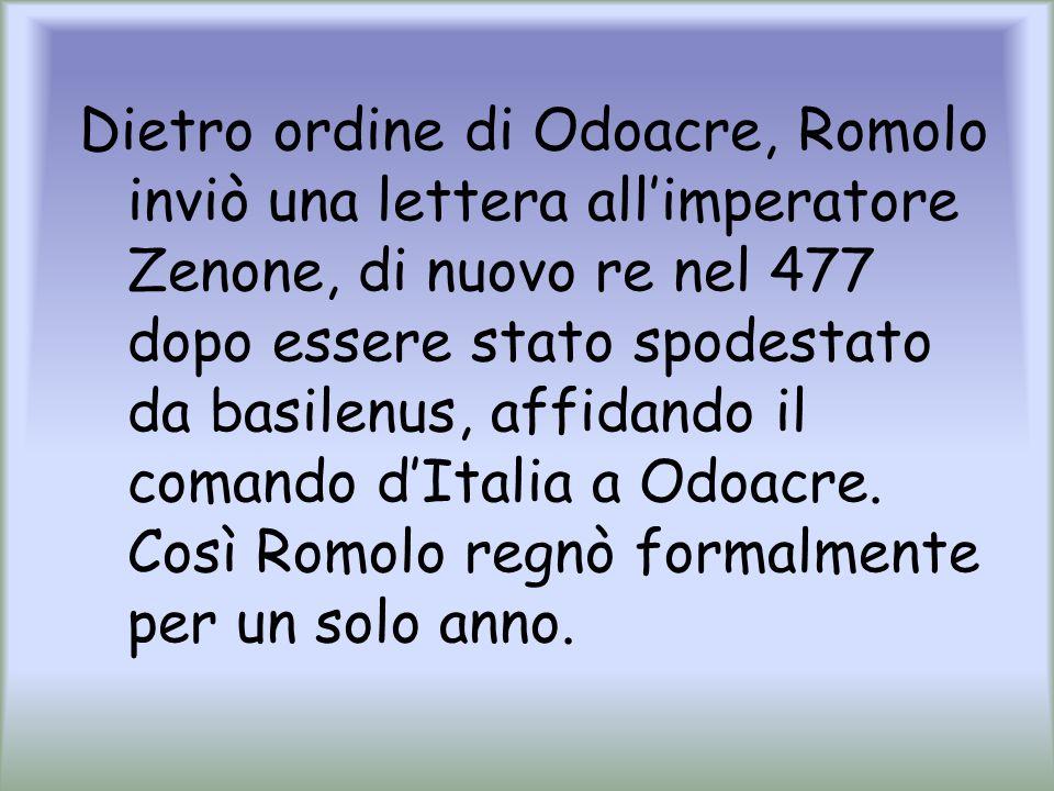 Dietro ordine di Odoacre, Romolo inviò una lettera allimperatore Zenone, di nuovo re nel 477 dopo essere stato spodestato da basilenus, affidando il c