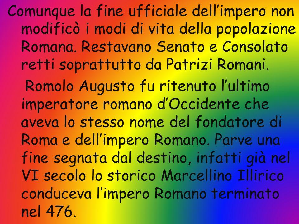 Comunque la fine ufficiale dellimpero non modificò i modi di vita della popolazione Romana. Restavano Senato e Consolato retti soprattutto da Patrizi