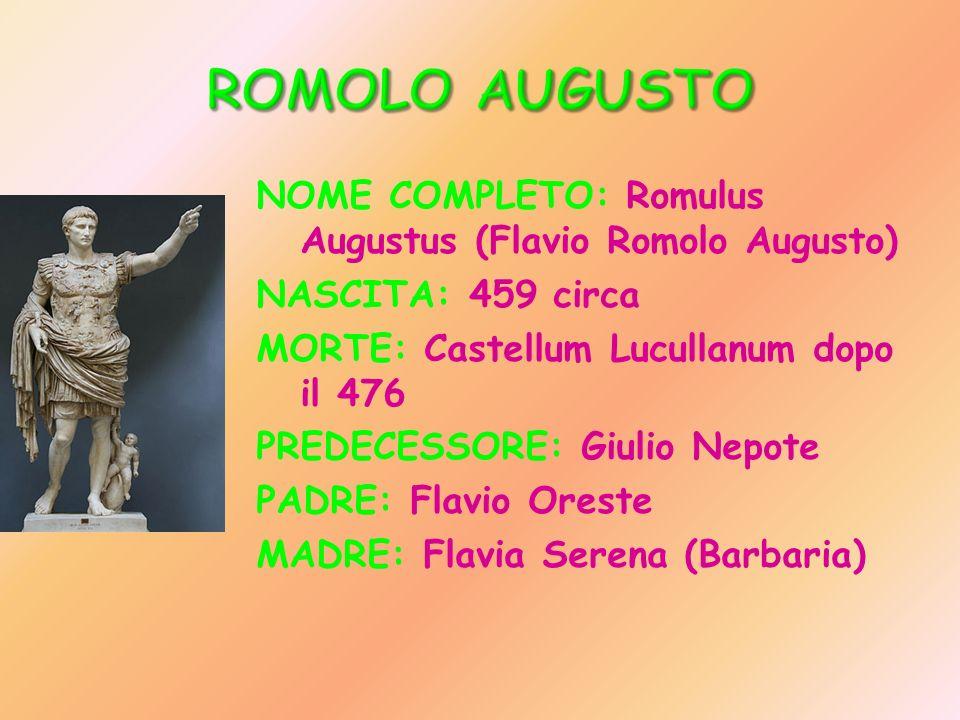 NOME COMPLETO: Romulus Augustus (Flavio Romolo Augusto) NASCITA: 459 circa MORTE: Castellum Lucullanum dopo il 476 PREDECESSORE: Giulio Nepote PADRE: