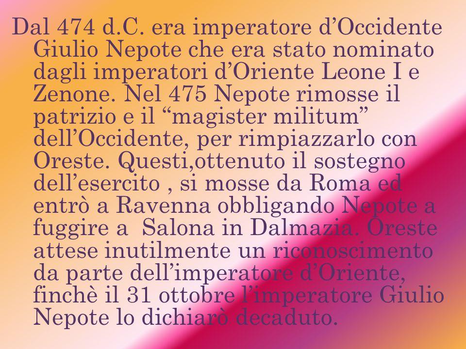 Dal 474 d.C. era imperatore dOccidente Giulio Nepote che era stato nominato dagli imperatori dOriente Leone I e Zenone. Nel 475 Nepote rimosse il patr