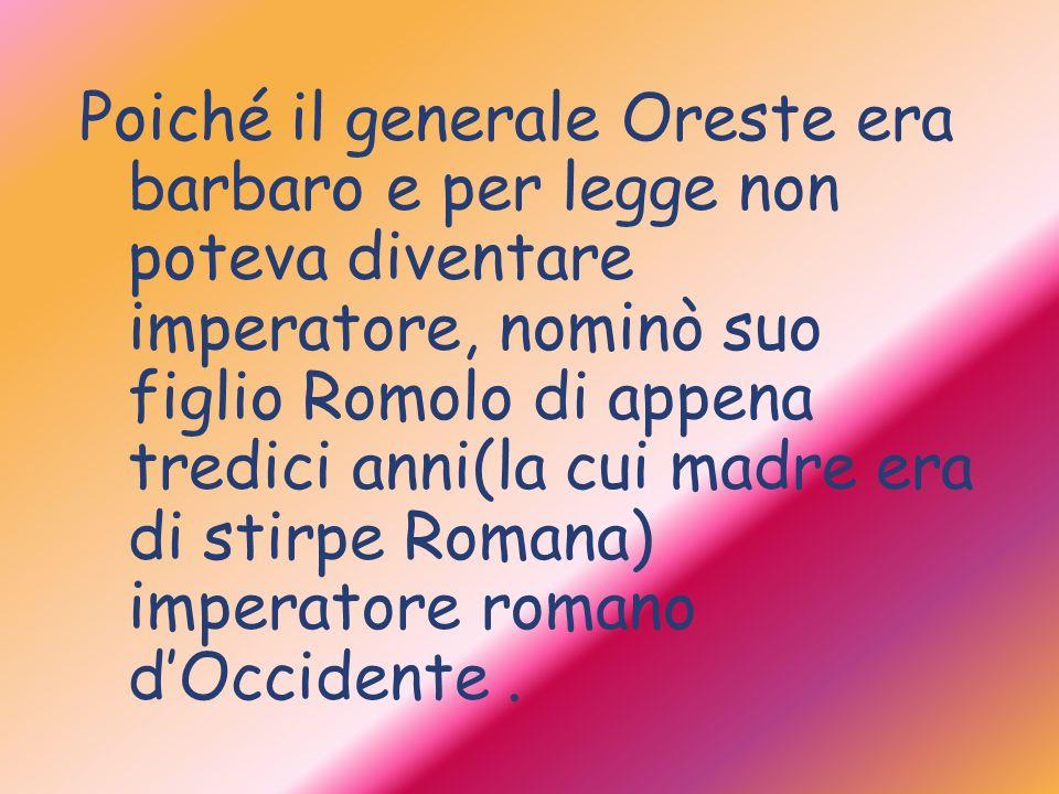 Poiché il generale Oreste era barbaro e per legge non poteva diventare imperatore, nominò suo figlio Romolo di appena tredici anni(la cui madre era di