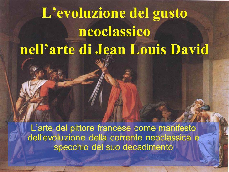 Levoluzione del gusto neoclassico nellarte di Jean Louis David Larte del pittore francese come manifesto dellevoluzione della corrente neoclassica e s