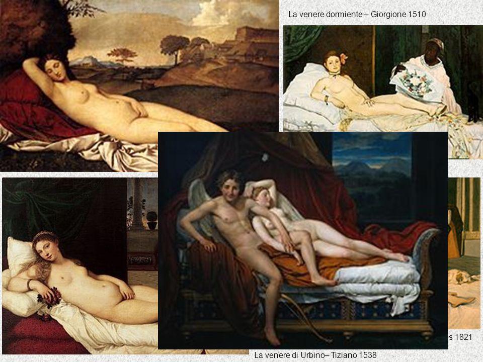 La venere dormiente – Giorgione 1510 La venere di Urbino– Tiziano 1538 La venere dormiente – Ingres 1821 Olympia– Manet 1863