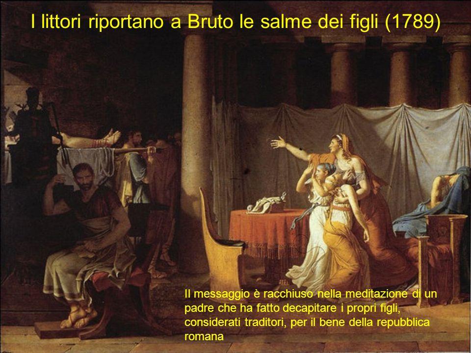 I littori riportano a Bruto le salme dei figli (1789) Il messaggio è racchiuso nella meditazione di un padre che ha fatto decapitare i propri figli, c