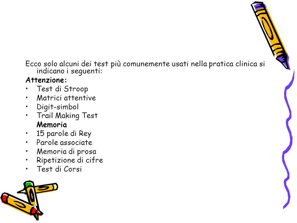 Ecco solo alcuni dei test più comunemente usati nella pratica clinica si indicano i seguenti: Attenzione: Test di Stroop Matrici attentive Digit-simbol Trail Making Test Memoria 15 parole di Rey Parole associate Memoria di prosa Ripetizione di cifre Test di Corsi