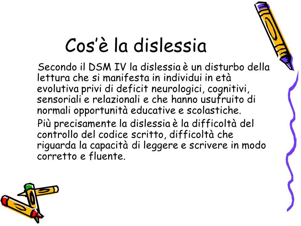 Cosè la dislessia Secondo il DSM IV la dislessia è un disturbo della lettura che si manifesta in individui in età evolutiva privi di deficit neurologici, cognitivi, sensoriali e relazionali e che hanno usufruito di normali opportunità educative e scolastiche.