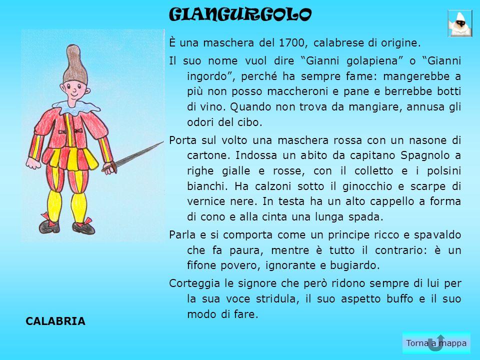 GIANGURGOLO È una maschera del 1700, calabrese di origine. Il suo nome vuol dire Gianni golapiena o Gianni ingordo, perché ha sempre fame: mangerebbe