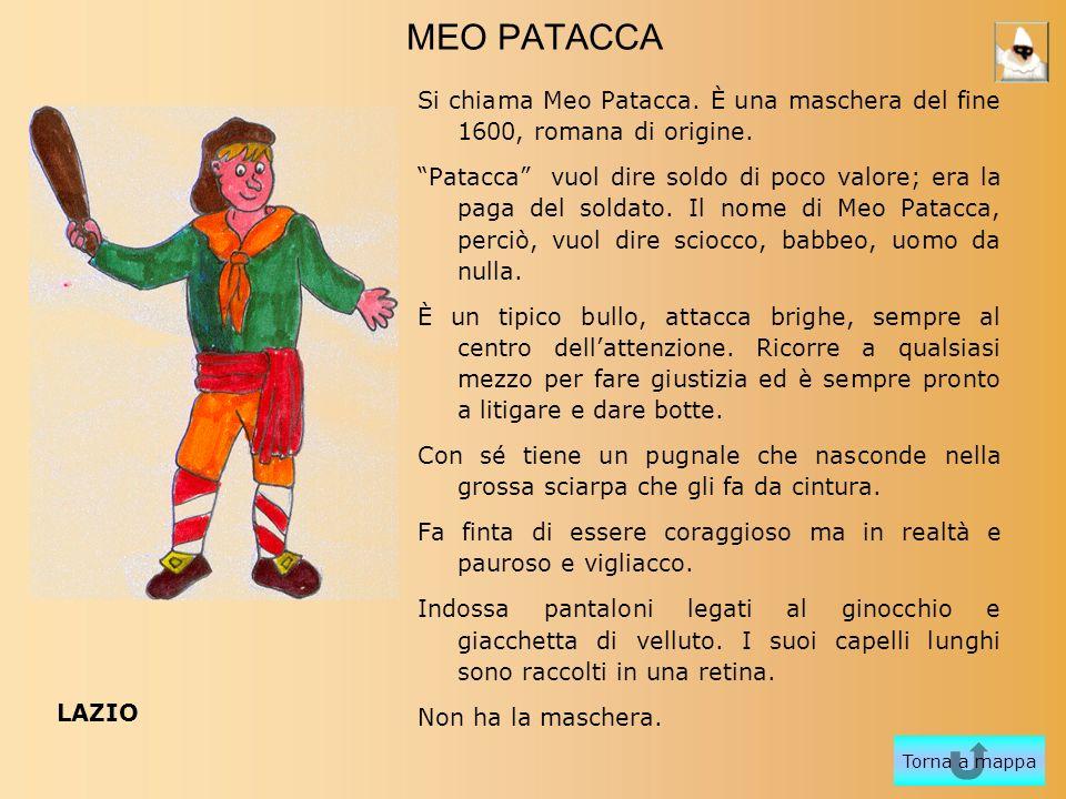 MEO PATACCA Si chiama Meo Patacca. È una maschera del fine 1600, romana di origine. Patacca vuol dire soldo di poco valore; era la paga del soldato. I