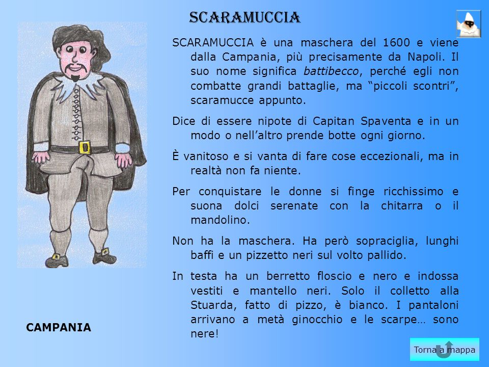 SCARAMUCCIA SCARAMUCCIA è una maschera del 1600 e viene dalla Campania, più precisamente da Napoli. Il suo nome significa battibecco, perché egli non