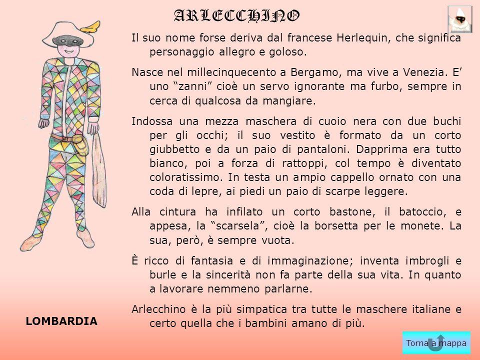 ARLECCHINO Il suo nome forse deriva dal francese Herlequin, che significa personaggio allegro e goloso. Nasce nel millecinquecento a Bergamo, ma vive