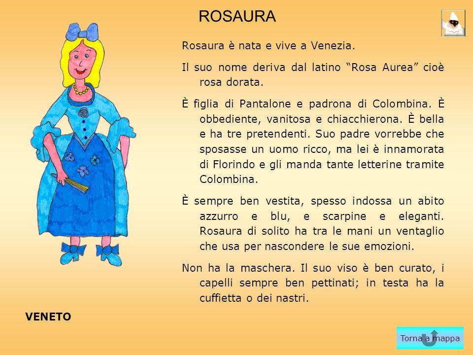 ROSAURA Rosaura è nata e vive a Venezia. Il suo nome deriva dal latino Rosa Aurea cioè rosa dorata. È figlia di Pantalone e padrona di Colombina. È ob