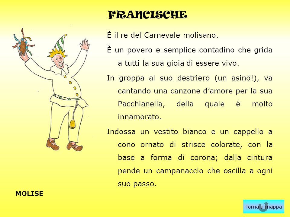 FRANCISCHE È il re del Carnevale molisano. È un povero e semplice contadino che grida a tutti la sua gioia di essere vivo. In groppa al suo destriero