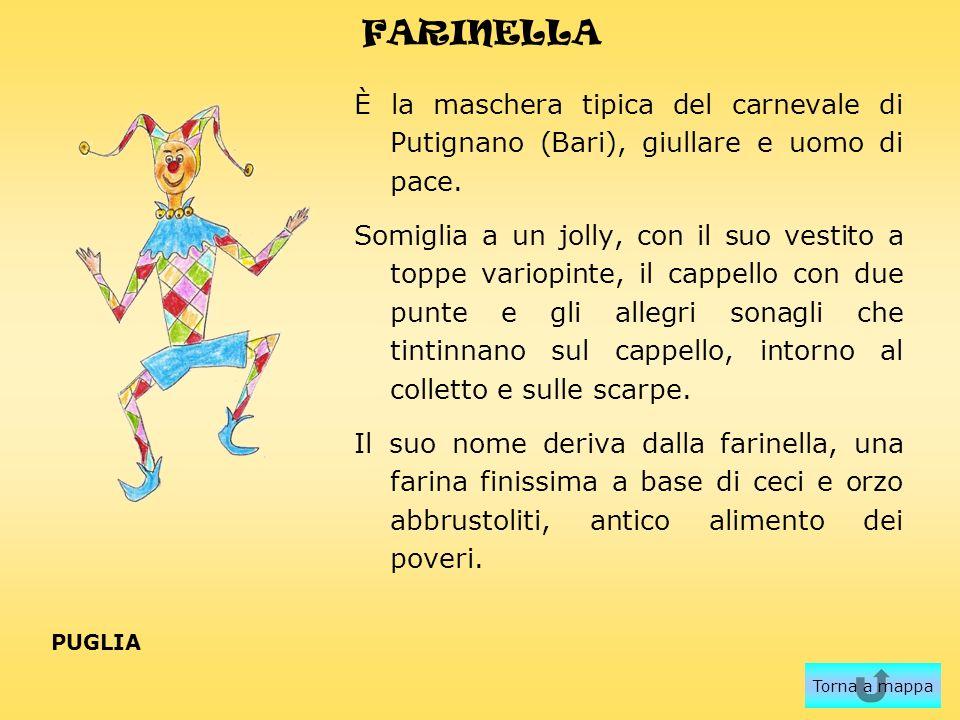 FARINELLA È la maschera tipica del carnevale di Putignano (Bari), giullare e uomo di pace. Somiglia a un jolly, con il suo vestito a toppe variopinte,