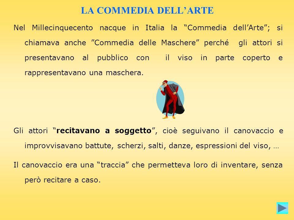 LA COMMEDIA DELLARTE Nel Millecinquecento nacque in Italia la Commedia dellArte; si chiamava anche Commedia delle Maschere perché gli attori si presen