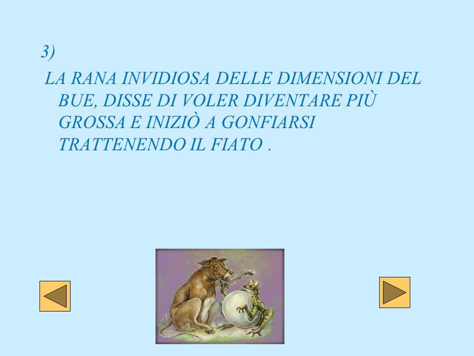 3) LA RANA INVIDIOSA DELLE DIMENSIONI DEL BUE, DISSE DI VOLER DIVENTARE PIÙ GROSSA E INIZIÒ A GONFIARSI TRATTENENDO IL FIATO.